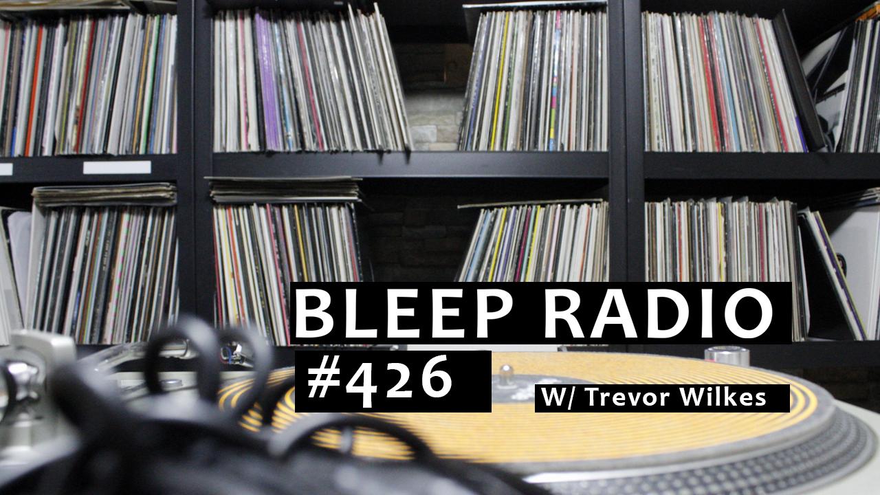 Bleep Radio #426 w/ Trevor Wilkes