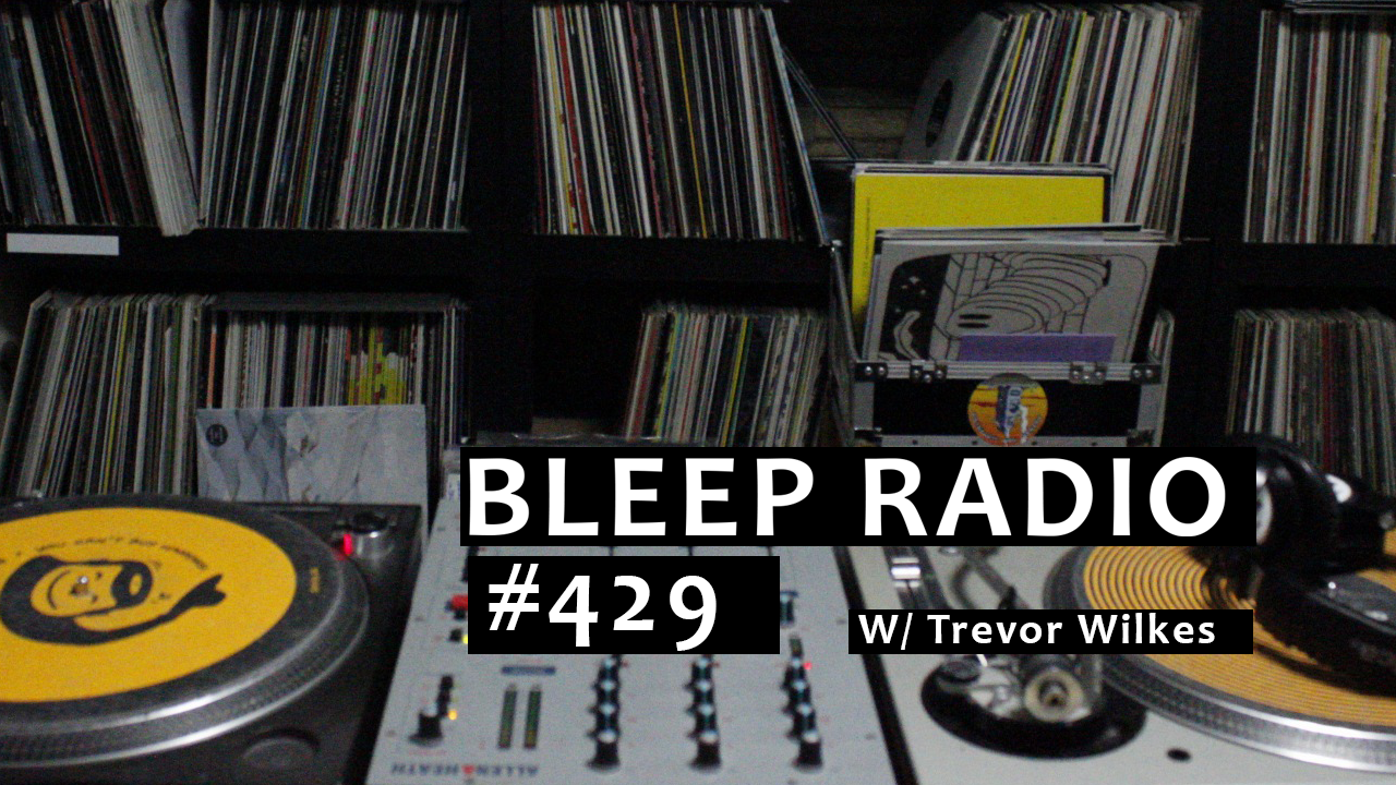 Bleep Radio #429 w/ Trevor Wilkes