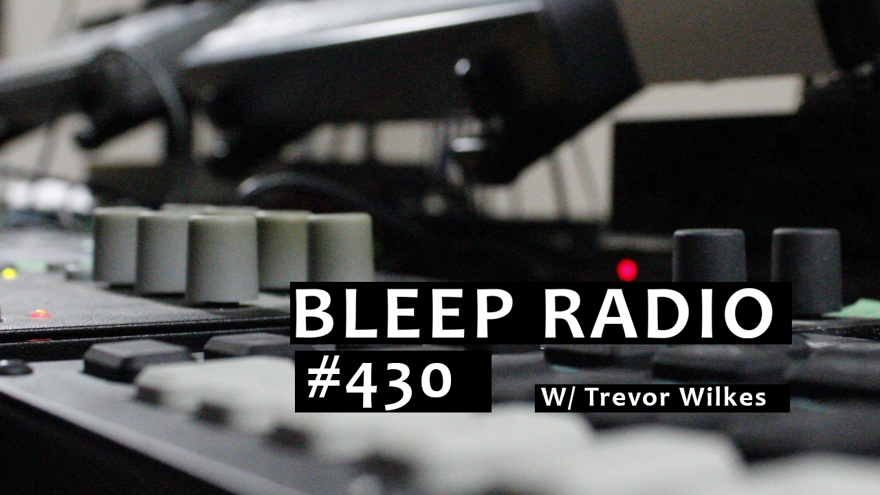Bleep Radio #430 w/ Trevor Wilkes
