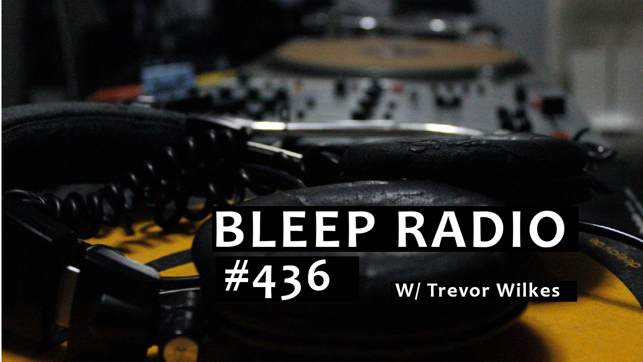 Bleep Radio #436 w/ Trevor Wilkes