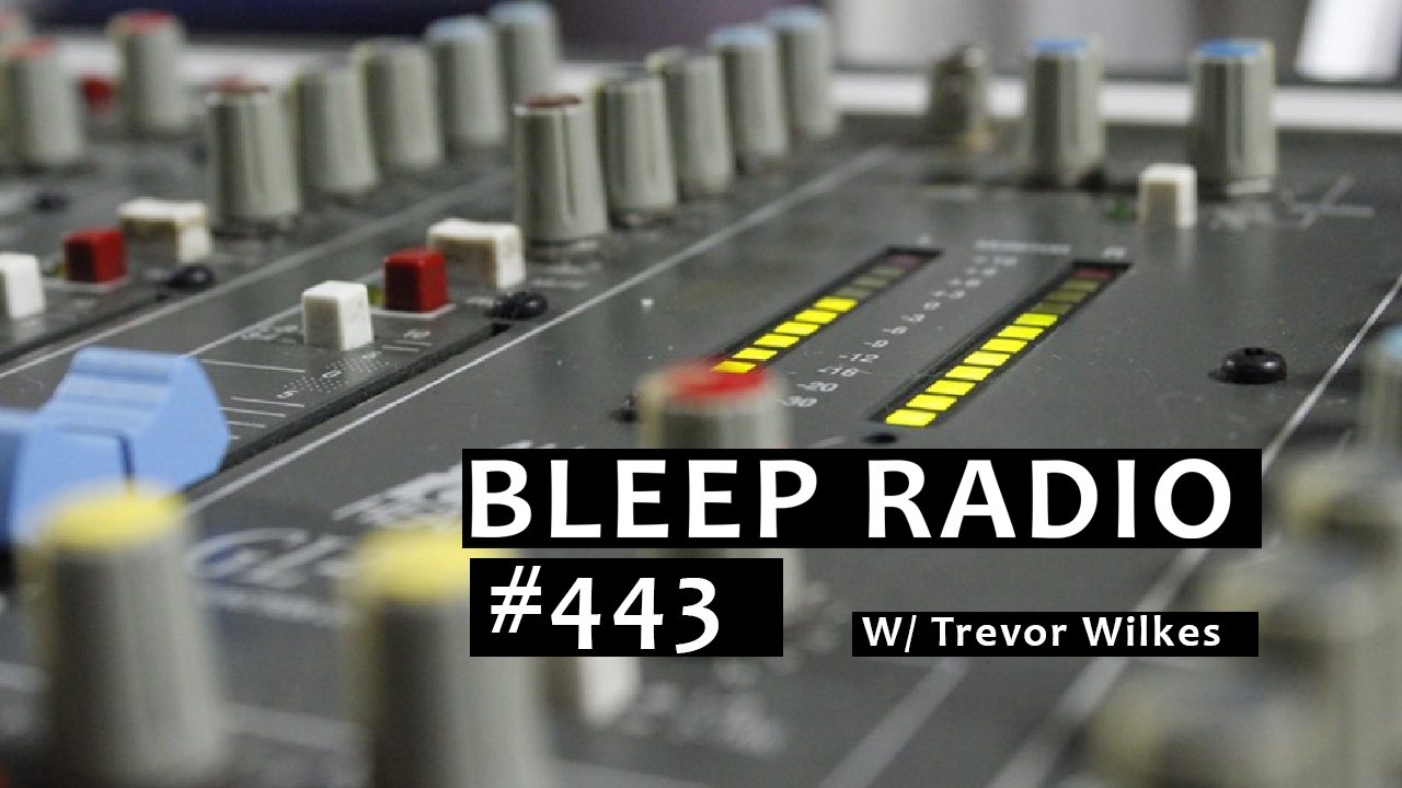 Bleep Radio #443 w/ Trevor Wilkes