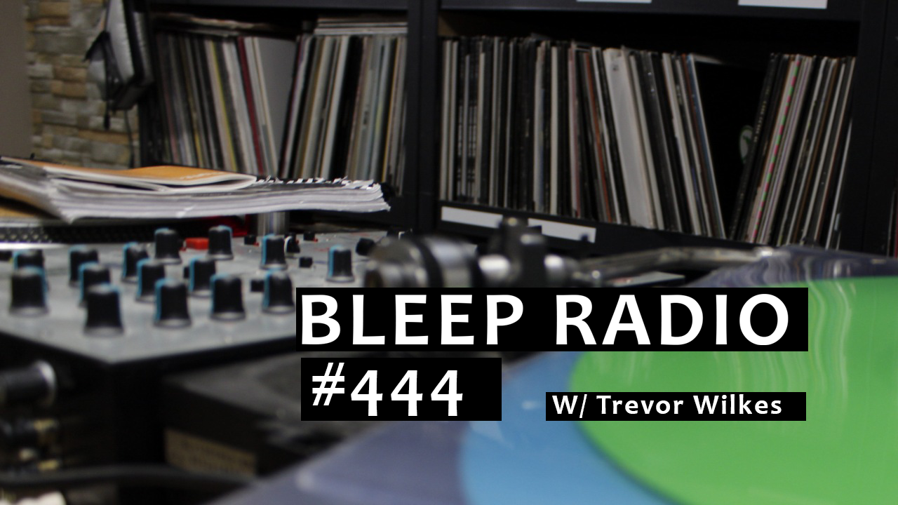 Bleep Radio #444 w/ Trevor Wilkes