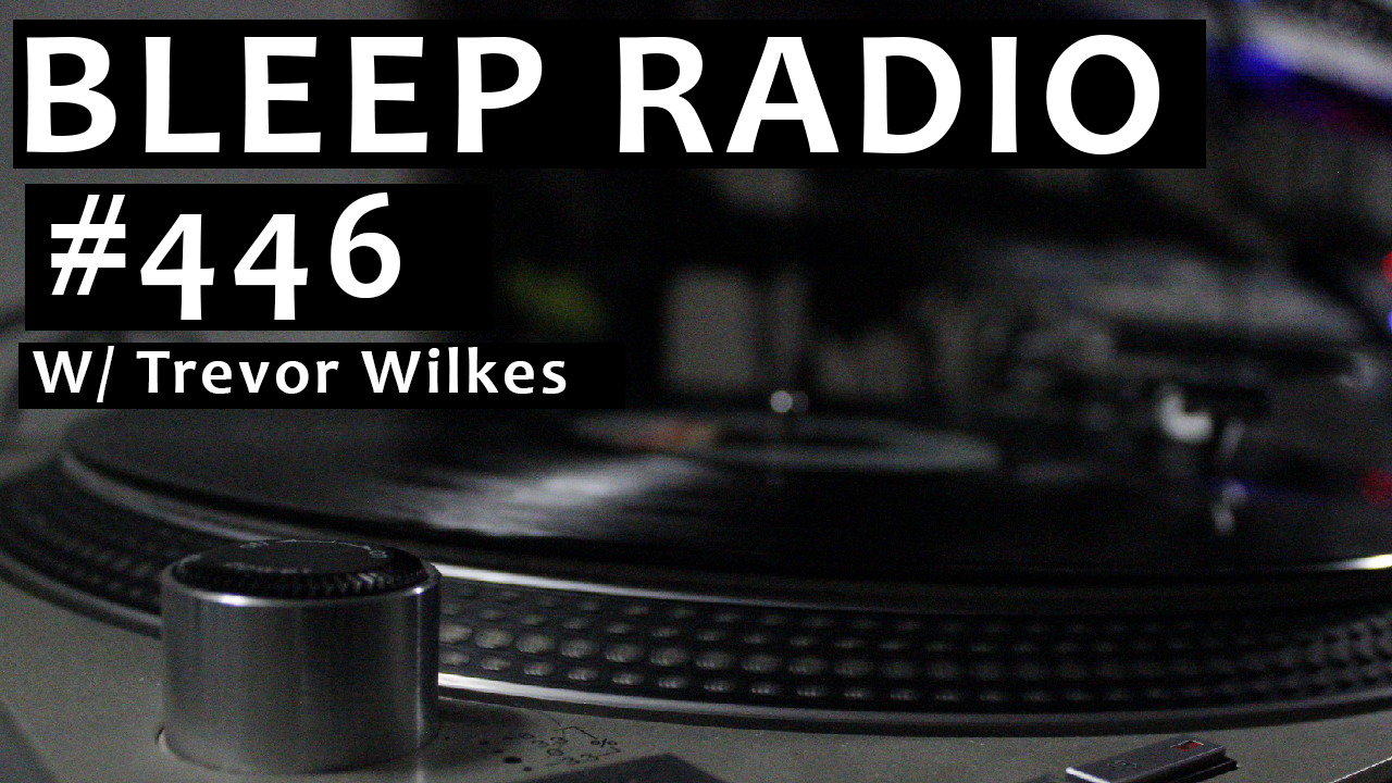 Bleep Radio #446 w/ Trevor Wilkes
