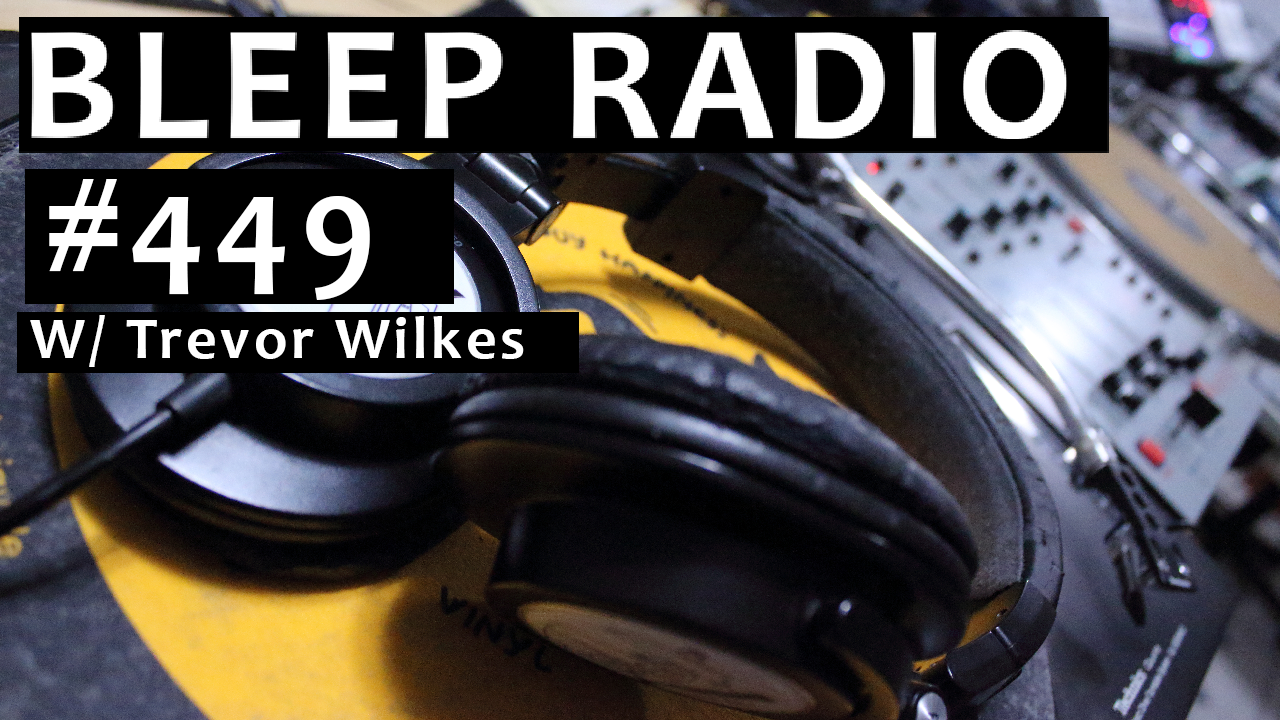 Bleep Radio #449 w/ Trevor Wilkes