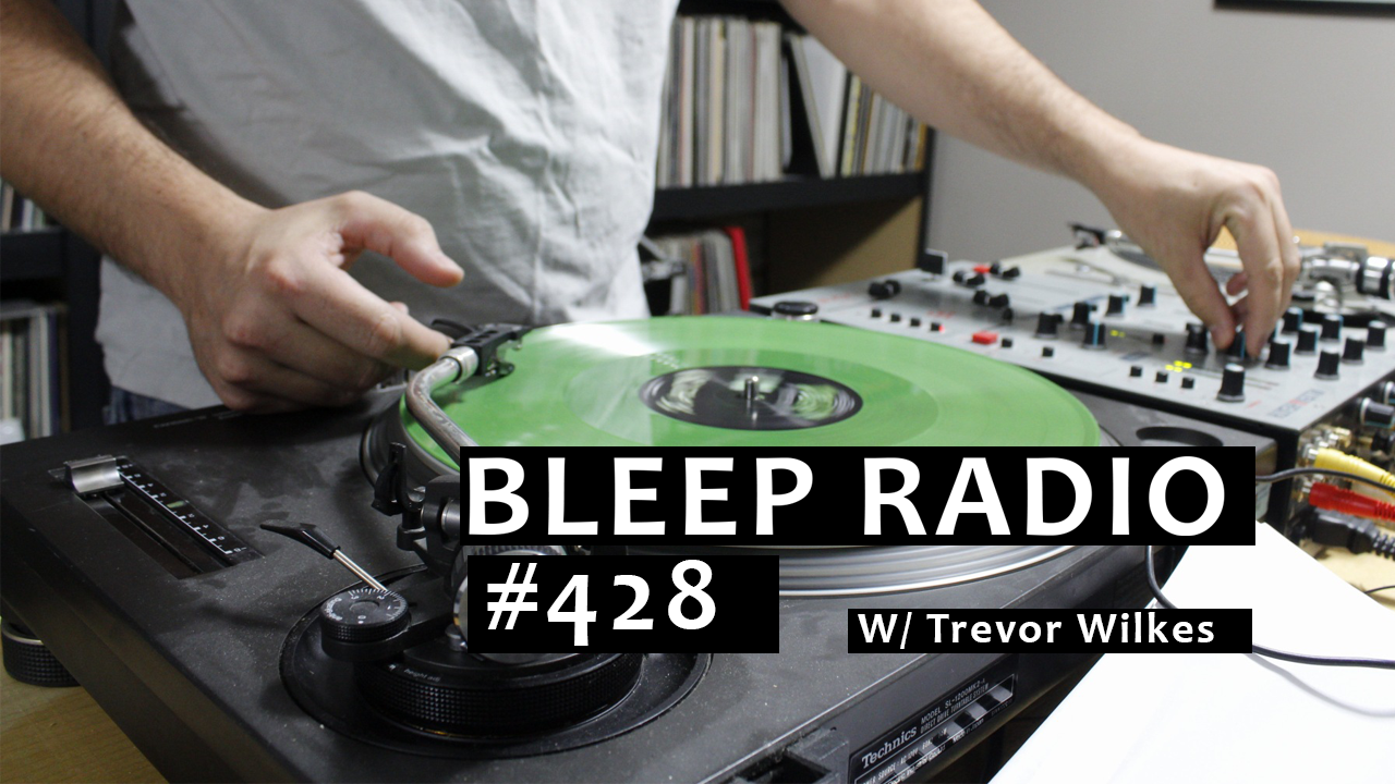 Bleep Radio #428 w/ Trevor Wilkes