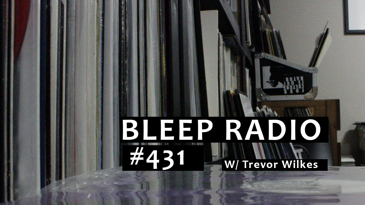Bleep Radio #431 w/ Trevor Wilkes