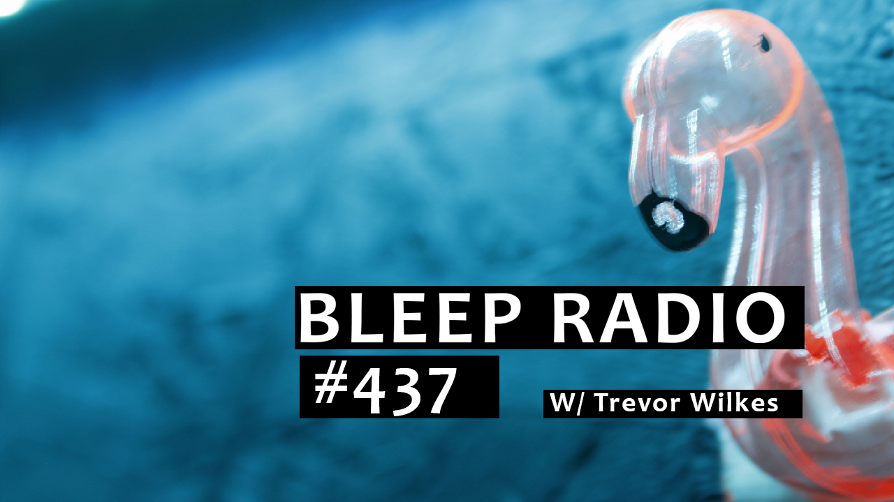 Bleep Radio #437 w/ Trevor Wilkes