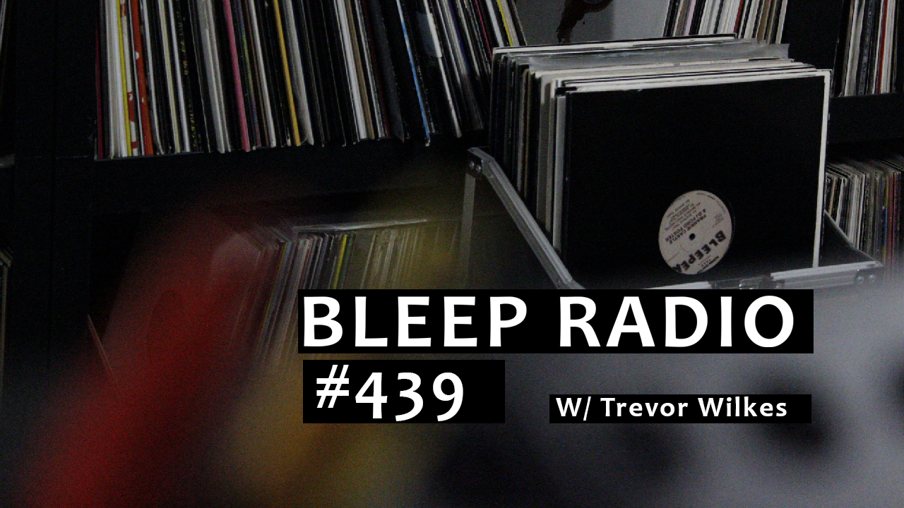 Bleep Radio #439 w/ Trevor Wilkes