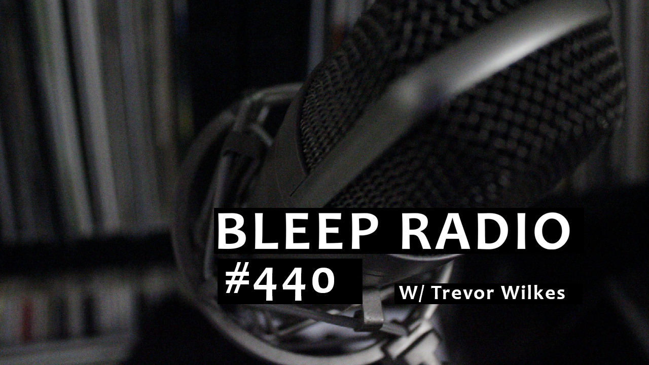 Bleep Radio #440 w/ Trevor Wilkes