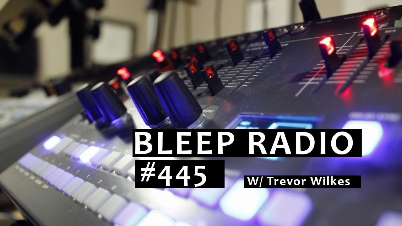 Bleep Radio #445 w/ Trevor Wilkes