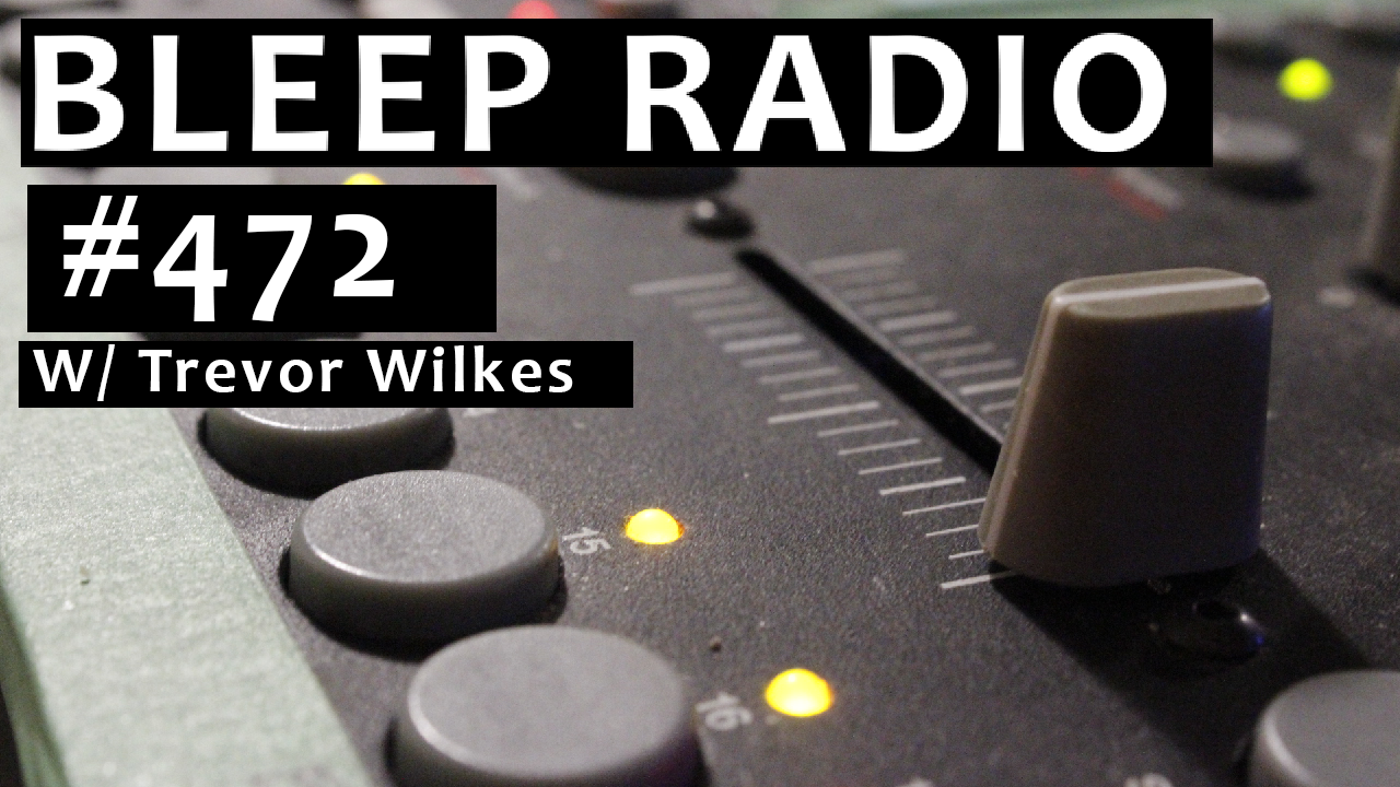 Bleep Radio #472 w/ Trevor Wilkes